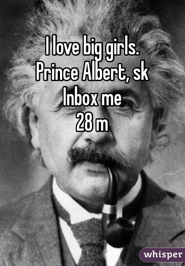 I love big girls.  Prince Albert, sk Inbox me 28 m