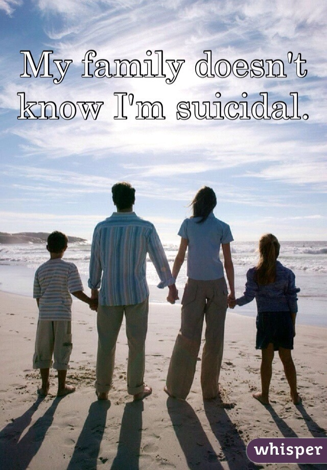 My family doesn't know I'm suicidal.