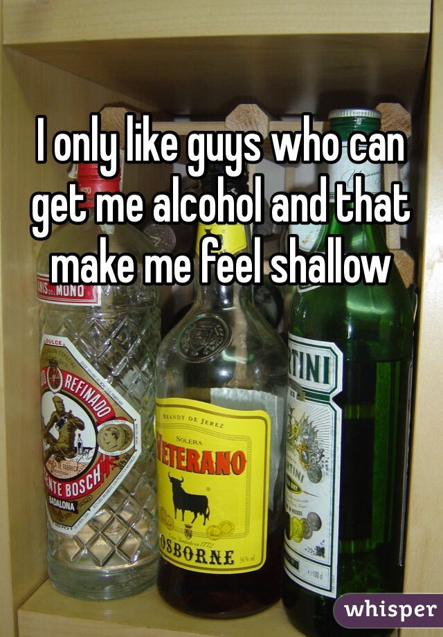 I only like guys who can get me alcohol and that make me feel shallow