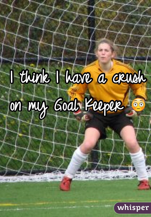 I think I have a crush on my Goal Keeper 😳