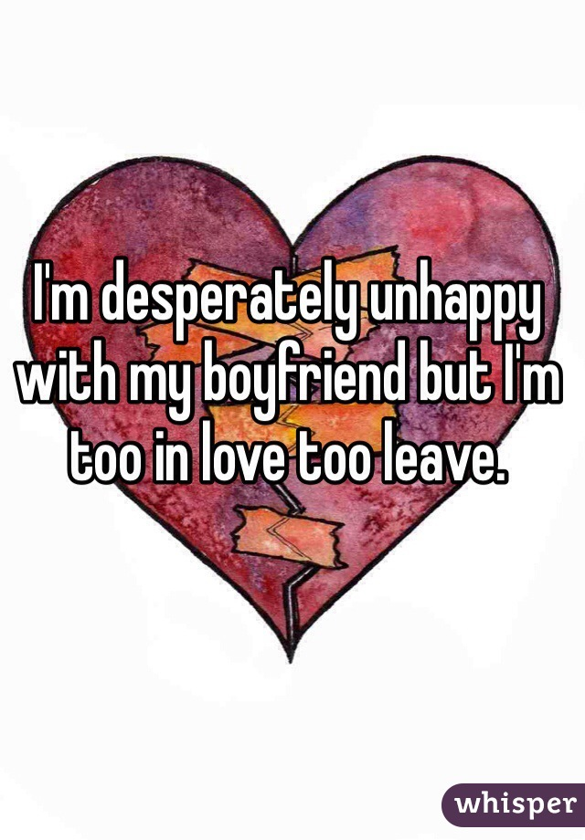 I'm desperately unhappy with my boyfriend but I'm too in love too leave.