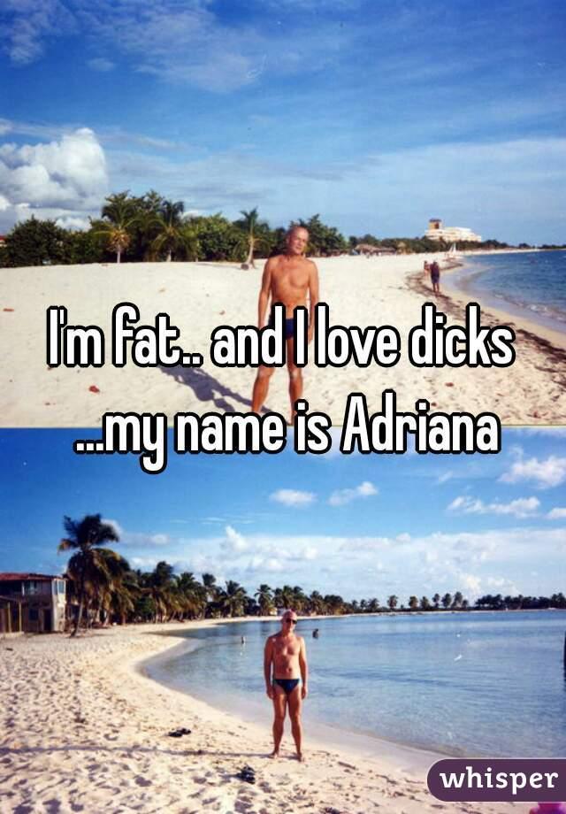 I'm fat.. and I love dicks ...my name is Adriana