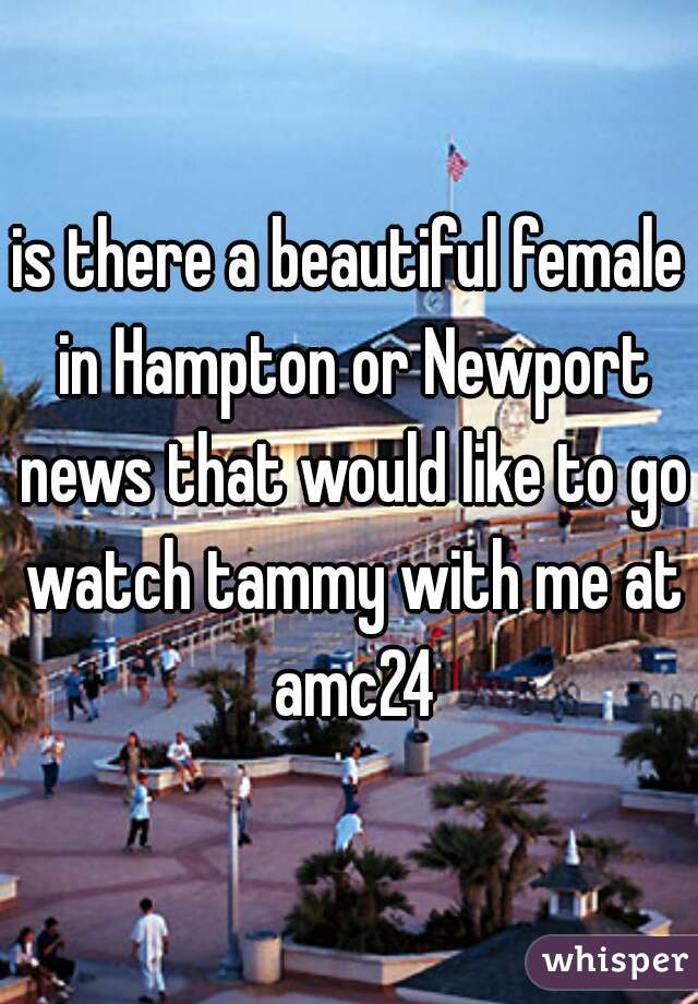 is there a beautiful female in Hampton or Newport news that would like to go watch tammy with me at amc24