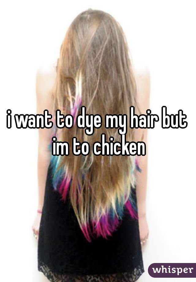 i want to dye my hair but im to chicken