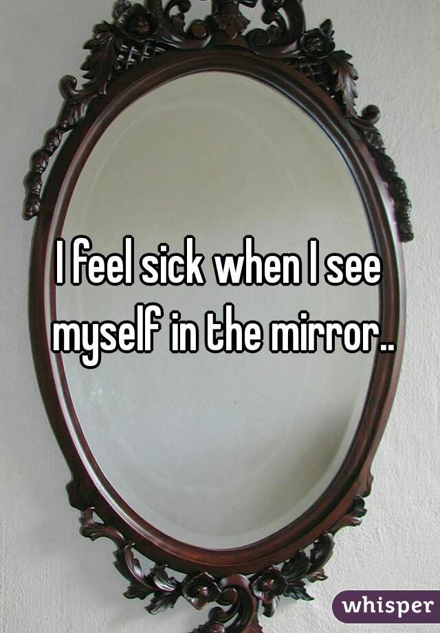 I feel sick when I see myself in the mirror..