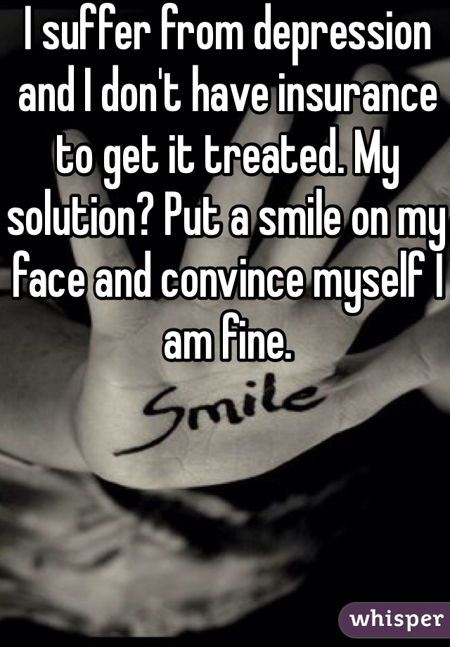 I suffer from depression and I don't have insurance to get it treated. My solution? Put a smile on my face and convince myself I am fine.