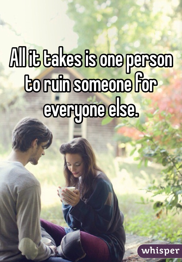 All it takes is one person to ruin someone for everyone else.