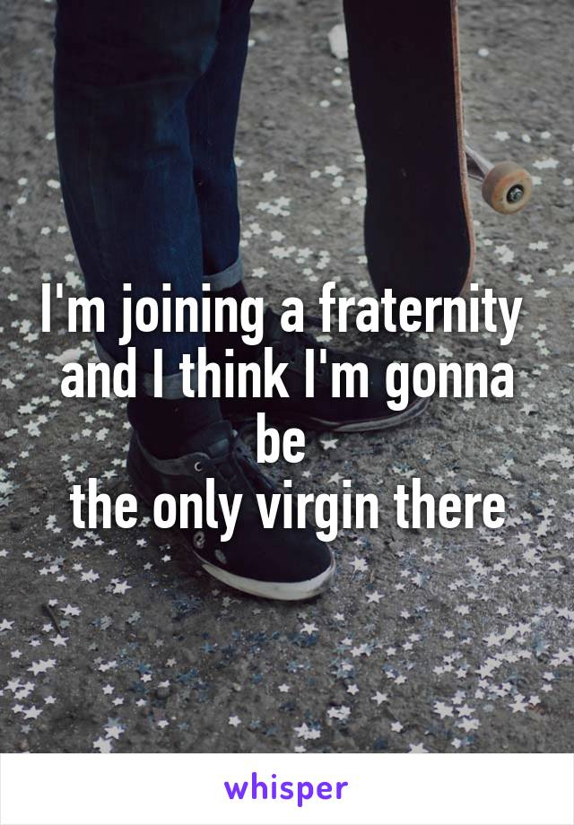 I'm joining a fraternity  and I think I'm gonna be  the only virgin there