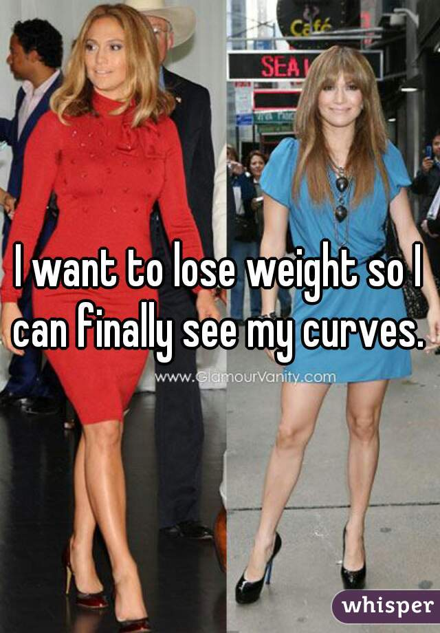 I want to lose weight so I can finally see my curves.
