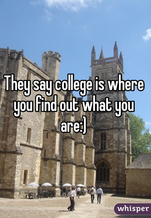 They say college is where you find out what you are:)