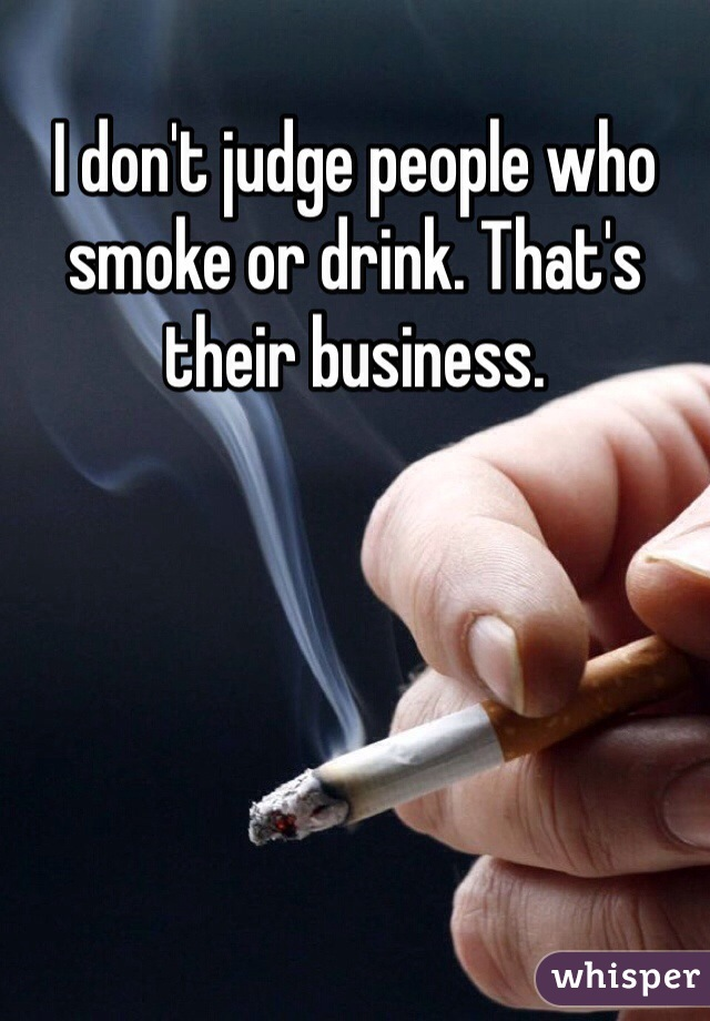 I don't judge people who smoke or drink. That's their business.
