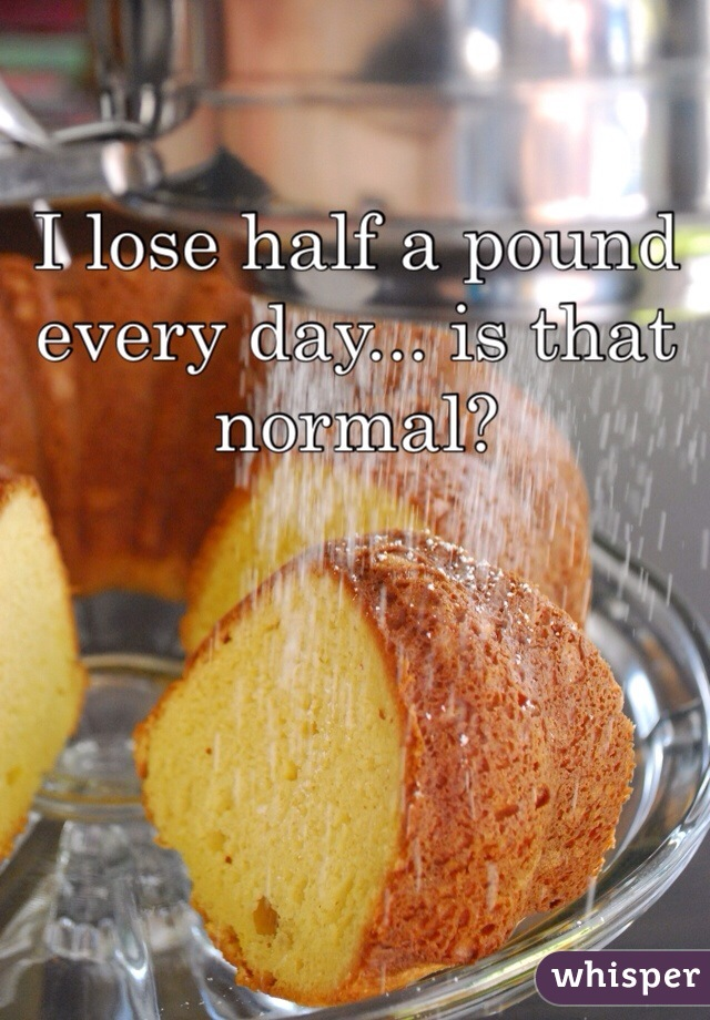 I lose half a pound every day... is that normal?