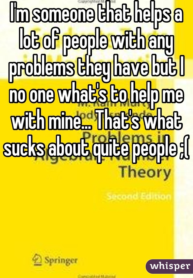 I'm someone that helps a lot of people with any problems they have but I no one what's to help me with mine... That's what sucks about quite people ;(