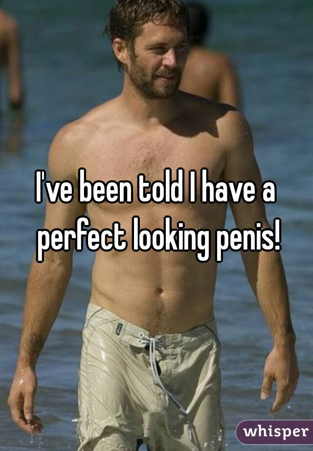 I've been told I have a perfect looking penis!
