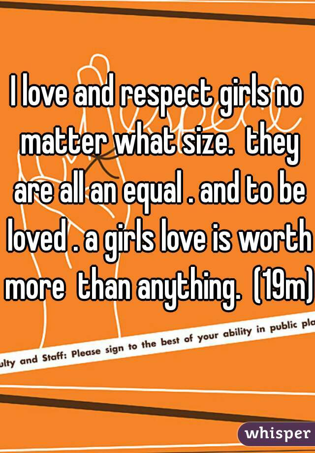 I love and respect girls no matter what size.  they are all an equal . and to be loved . a girls love is worth more  than anything.  (19m)