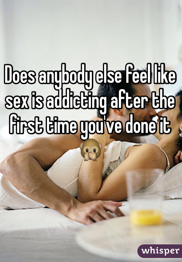 Does anybody else feel like sex is addicting after the first time you've done it 🙊