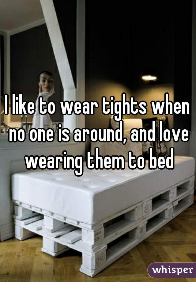 I like to wear tights when no one is around, and love wearing them to bed