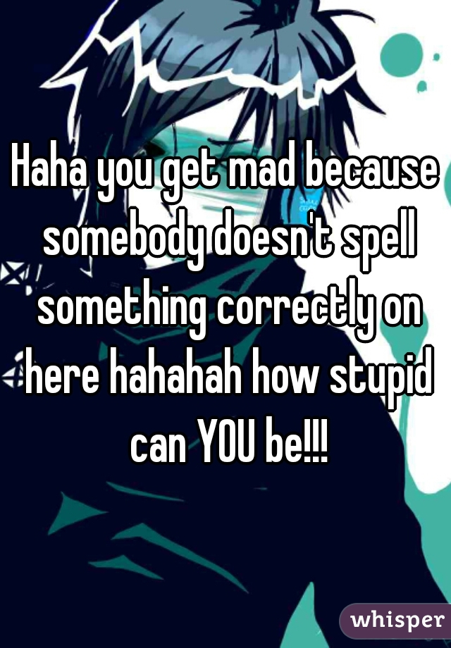 Haha you get mad because somebody doesn't spell something correctly on here hahahah how stupid can YOU be!!!