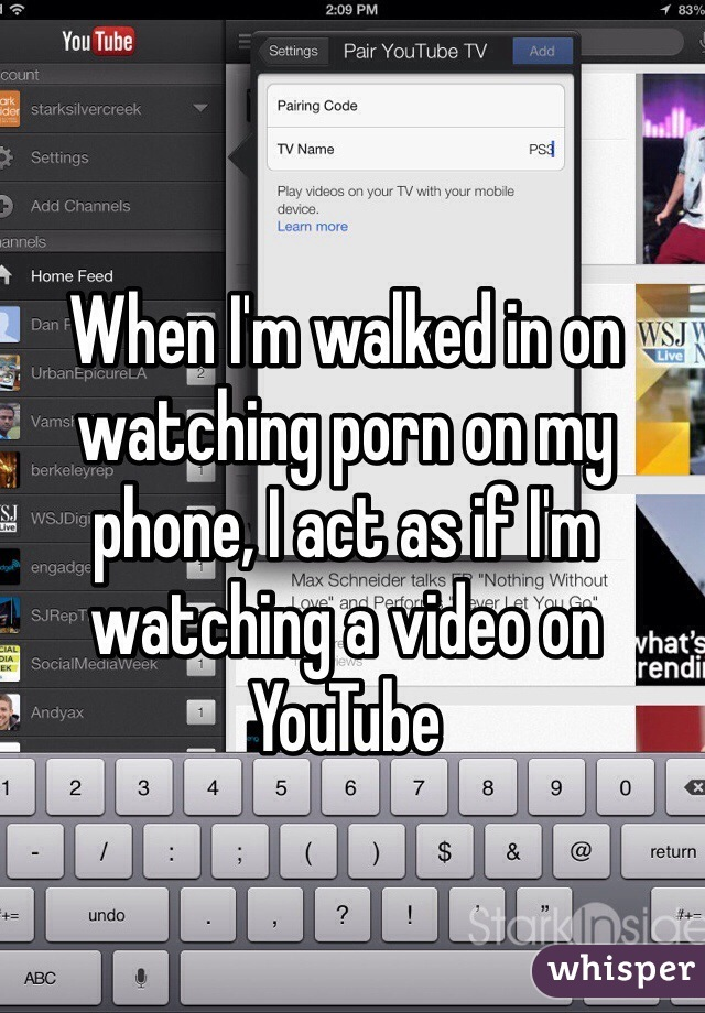 When I'm walked in on watching porn on my phone, I act as if I'm watching a video on YouTube