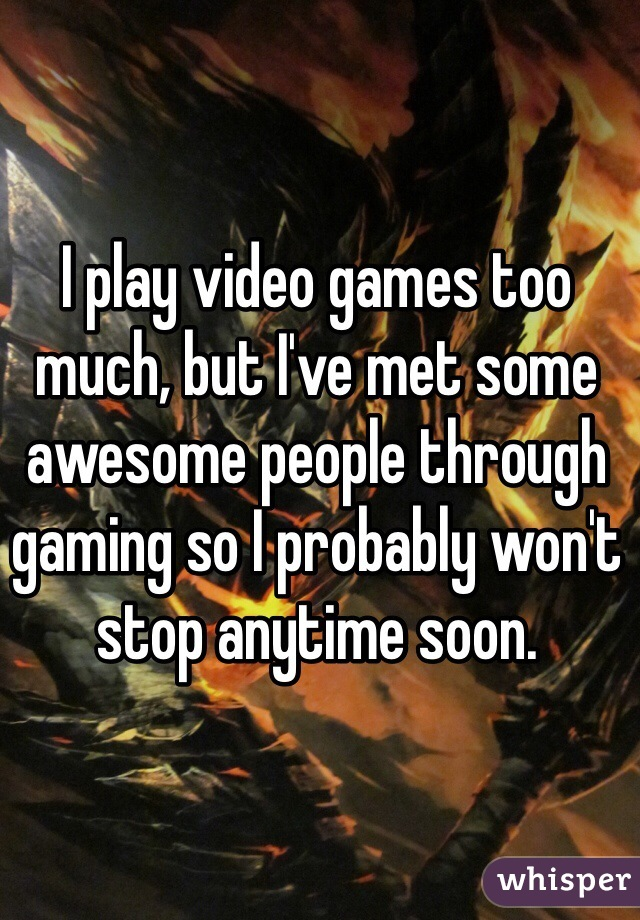 I play video games too much, but I've met some awesome people through gaming so I probably won't stop anytime soon.