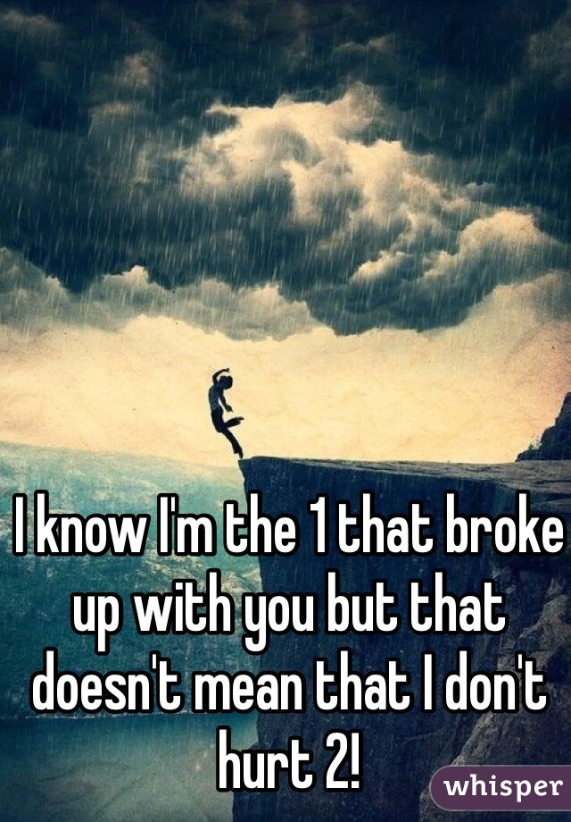 I know I'm the 1 that broke up with you but that doesn't mean that I don't hurt 2!