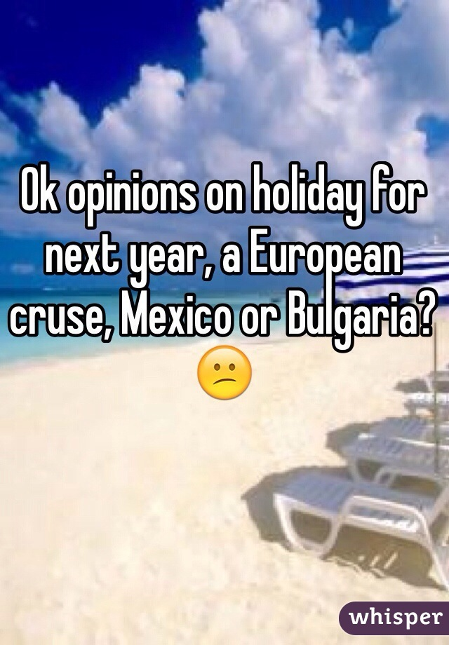 Ok opinions on holiday for next year, a European cruse, Mexico or Bulgaria? 😕