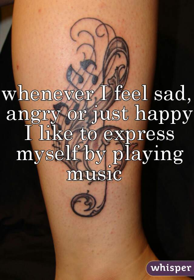 whenever I feel sad, angry or just happy I like to express myself by playing music