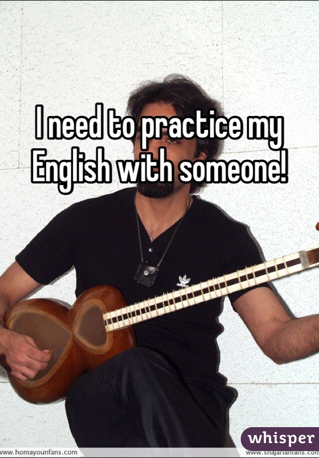 I need to practice my English with someone!