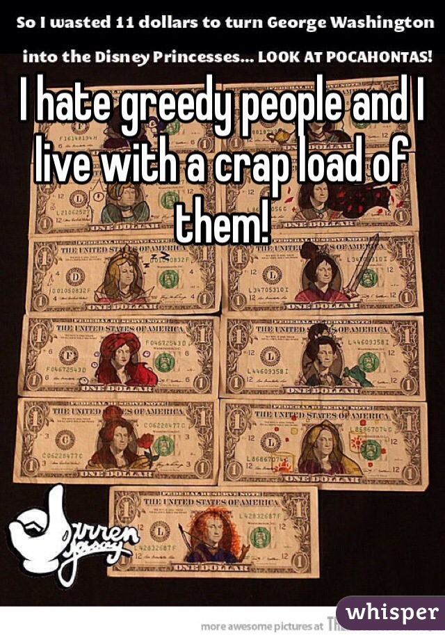 I hate greedy people and I live with a crap load of them!