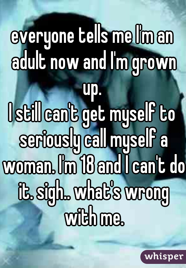 everyone tells me I'm an adult now and I'm grown up.  I still can't get myself to seriously call myself a woman. I'm 18 and I can't do it. sigh.. what's wrong with me.