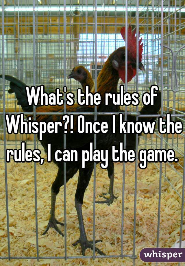 What's the rules of Whisper?! Once I know the rules, I can play the game.