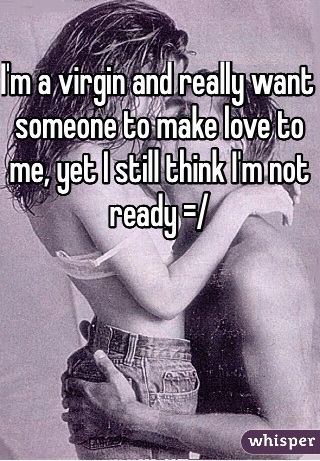 I'm a virgin and really want someone to make love to me, yet I still think I'm not ready =/