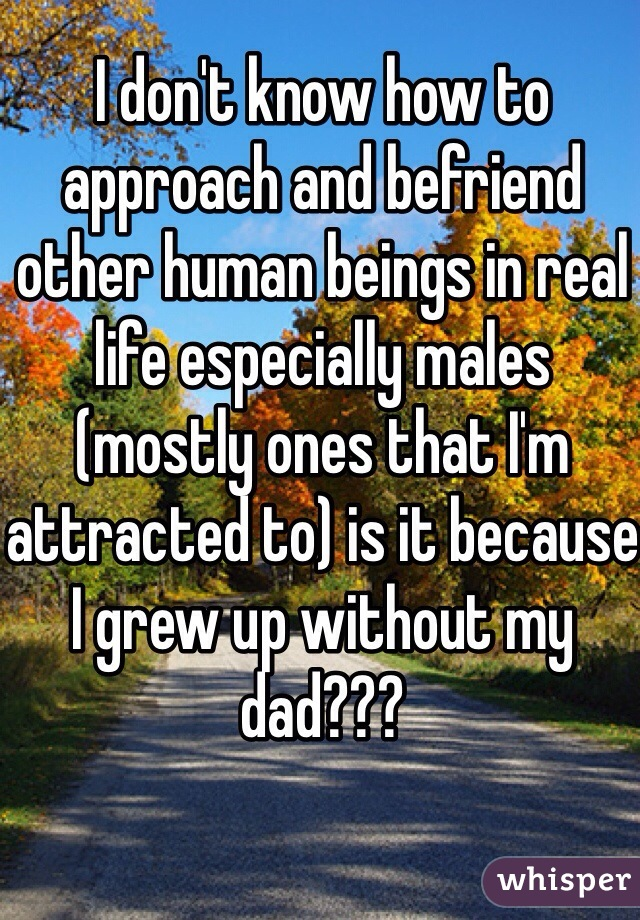 I don't know how to approach and befriend other human beings in real life especially males (mostly ones that I'm attracted to) is it because I grew up without my dad???