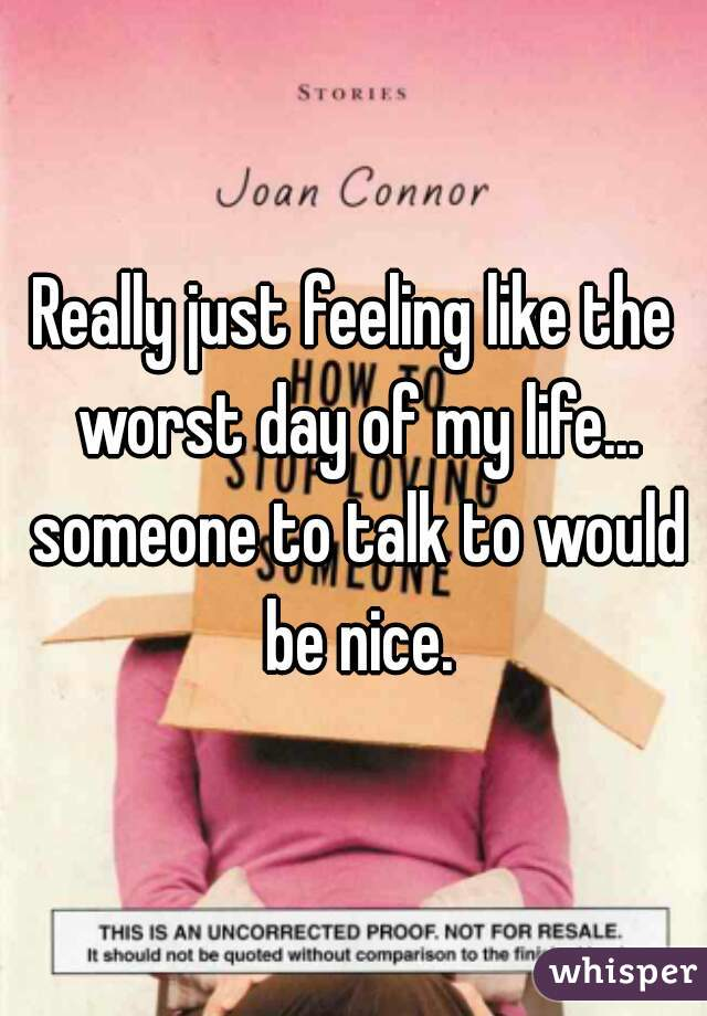 Really just feeling like the worst day of my life... someone to talk to would be nice.
