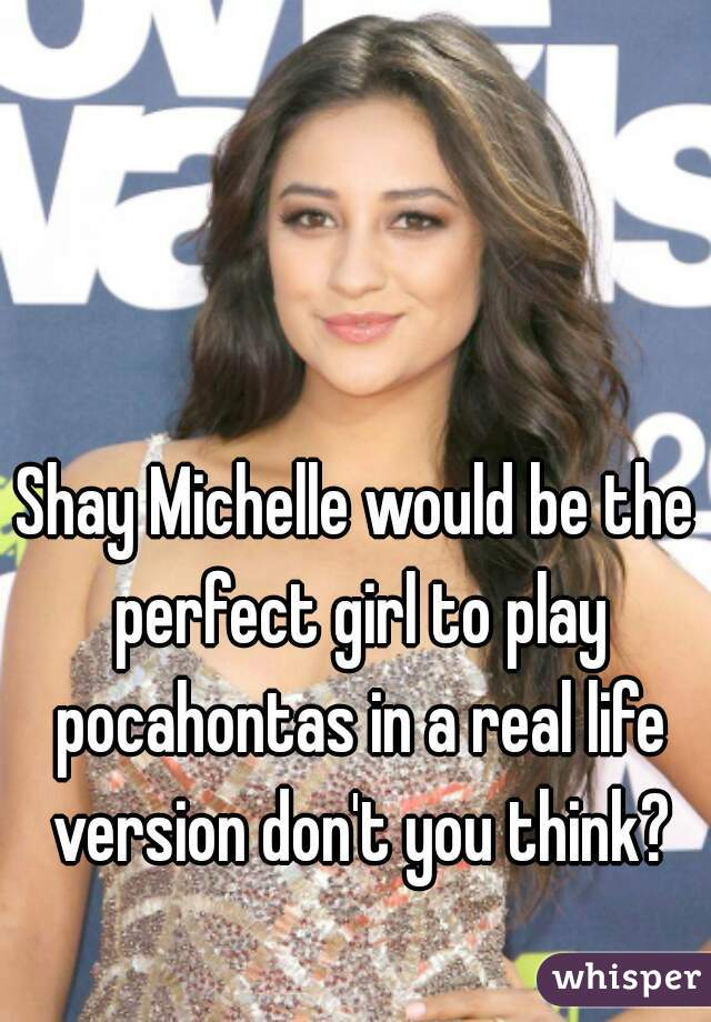 Shay Michelle would be the perfect girl to play pocahontas in a real life version don't you think?