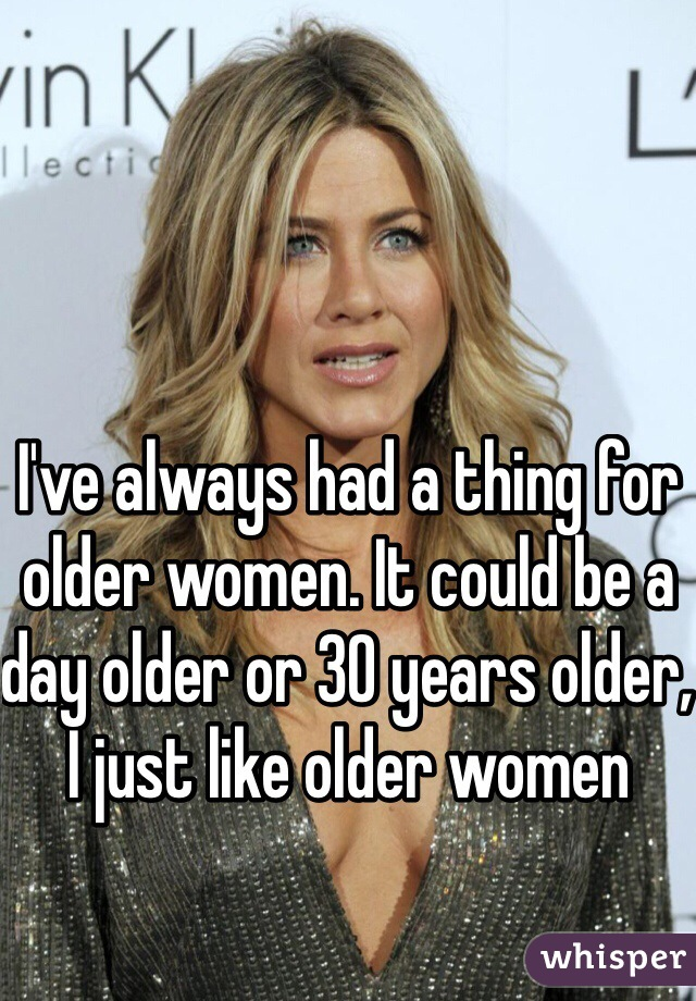 I've always had a thing for older women. It could be a day older or 30 years older, I just like older women