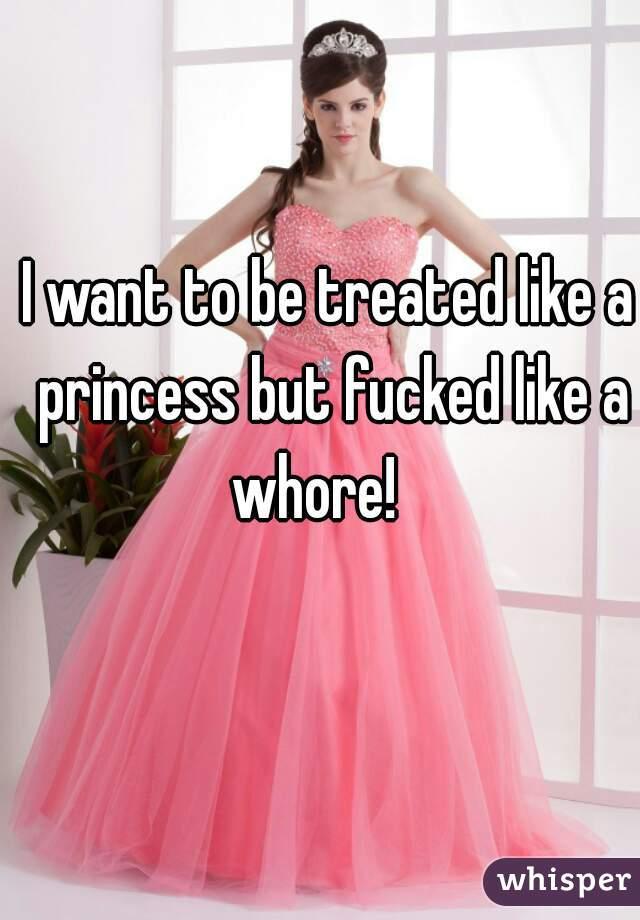 I want to be treated like a princess but fucked like a whore!