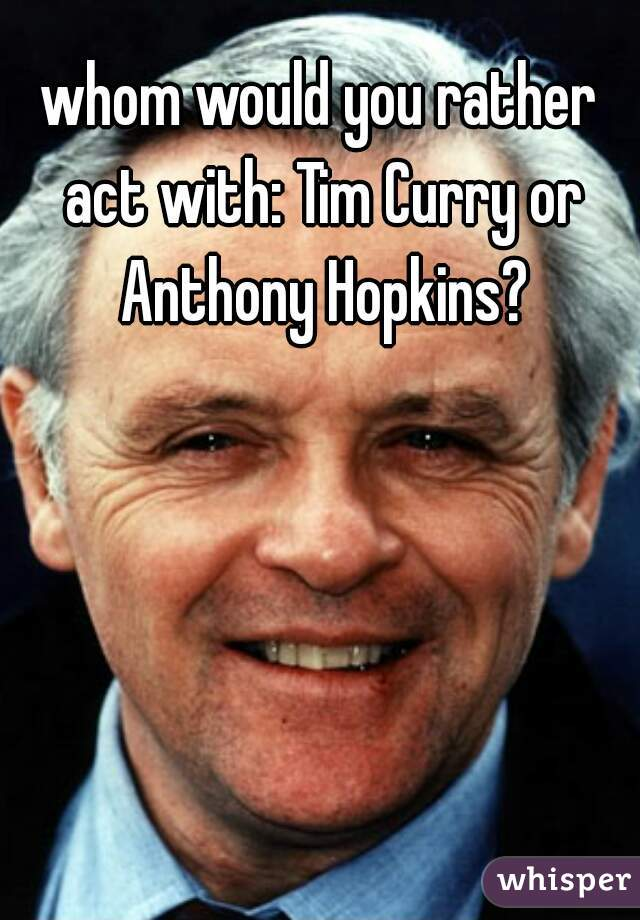 whom would you rather act with: Tim Curry or Anthony Hopkins?