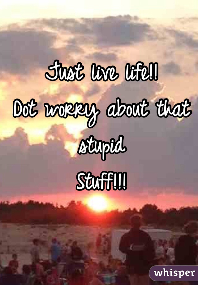 Just live life!! Dot worry about that stupid  Stuff!!!