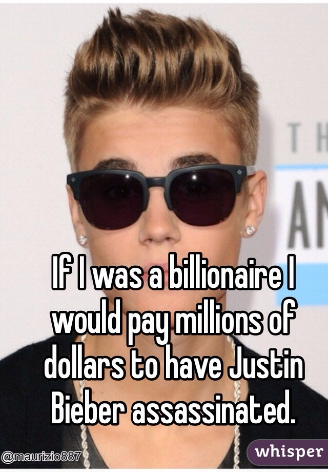 If I was a billionaire I would pay millions of dollars to have Justin Bieber assassinated.