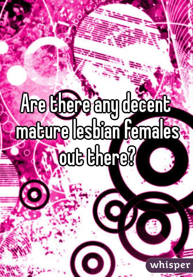 Are there any decent mature lesbian females out there?