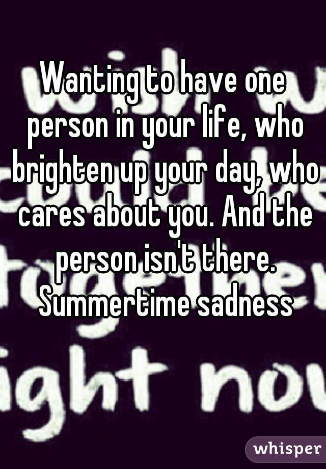 Wanting to have one person in your life, who brighten up your day, who cares about you. And the person isn't there. Summertime sadness