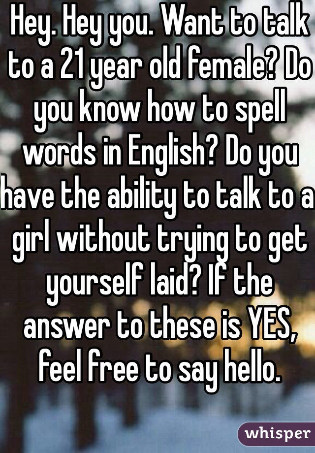 Hey. Hey you. Want to talk to a 21 year old female? Do you know how to spell words in English? Do you have the ability to talk to a girl without trying to get yourself laid? If the answer to these is YES, feel free to say hello.