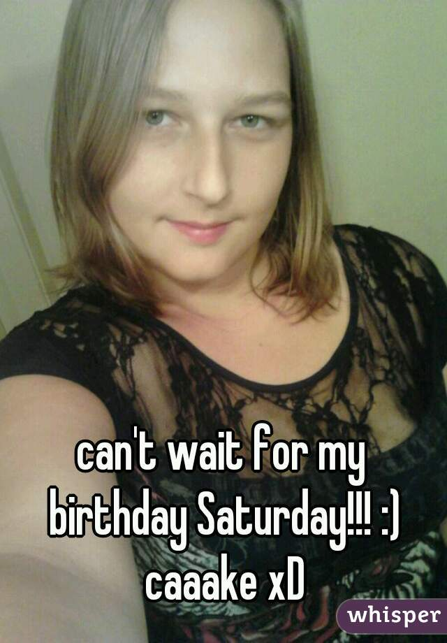 can't wait for my birthday Saturday!!! :) caaake xD