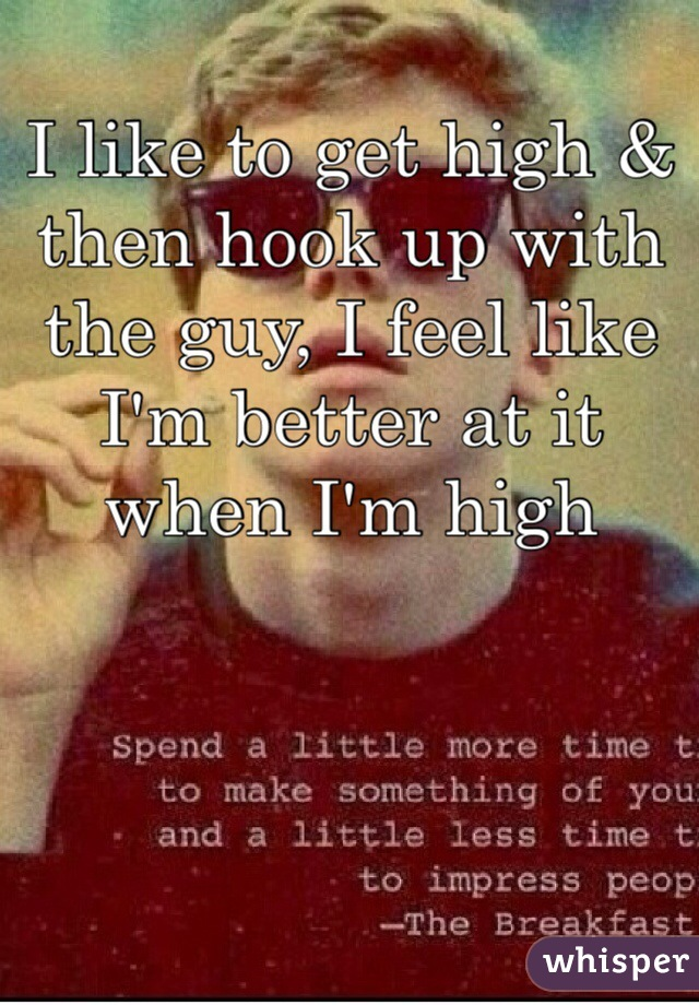 I like to get high & then hook up with the guy, I feel like I'm better at it when I'm high