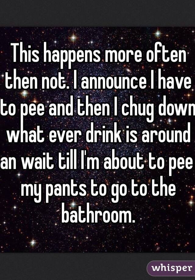 This happens more often then not. I announce I have to pee and then I chug down what ever drink is around an wait till I'm about to pee my pants to go to the bathroom.