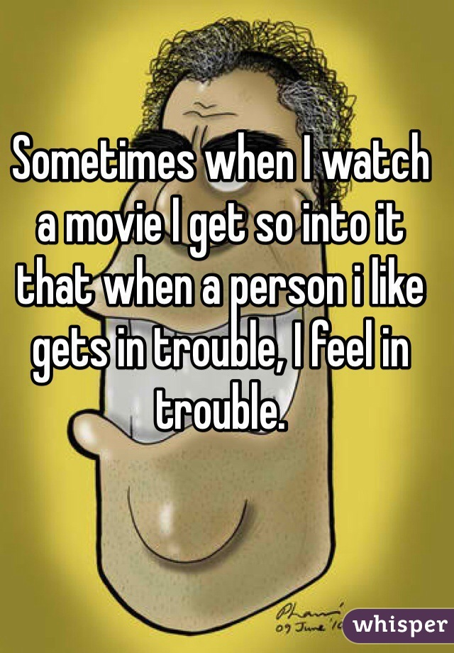 Sometimes when I watch a movie I get so into it that when a person i like  gets in trouble, I feel in trouble.