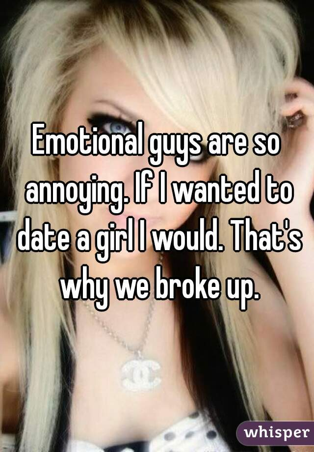 Emotional guys are so annoying. If I wanted to date a girl I would. That's why we broke up.