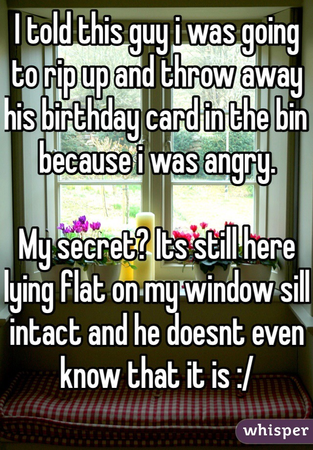 I told this guy i was going to rip up and throw away his birthday card in the bin because i was angry.  My secret? Its still here lying flat on my window sill intact and he doesnt even know that it is :/