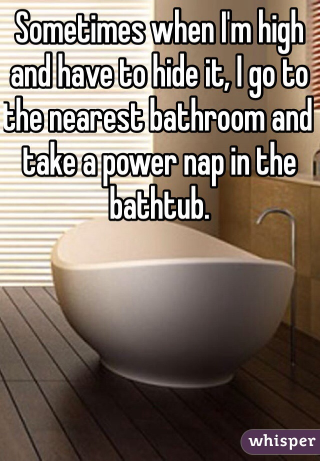 Sometimes when I'm high and have to hide it, I go to the nearest bathroom and take a power nap in the bathtub.